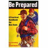 Be Prepared: A Practical Handbook for New Dads Gary Greenberg